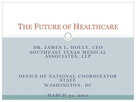 DR. JAMES L. HOLLY, CEO SOUTHEAST TEXAS MEDICAL ASSOCIATES, LLP OFFICE OF NATIONAL COORDINATOR STAFF WASHINGTON, DC MARCH 31, 2011 T HE F UTURE OF H EALTHCARE.