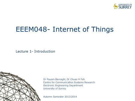 1 EEEM048- Internet of Things Lecture 1- Introduction Dr Payam Barnaghi, Dr Chuan H Foh Centre for Communication Systems Research Electronic Engineering.