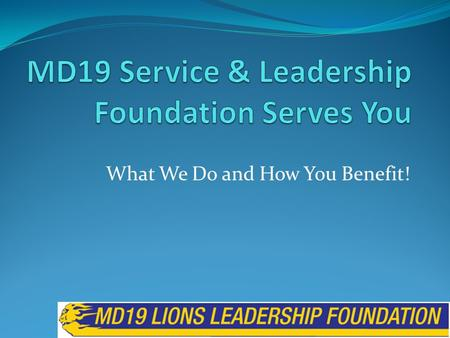 What We Do and How You Benefit! MD19 Lions Leadership Foundation What We Do and How You Benefit! Who We Are History Board of Directors Projects we Fund.