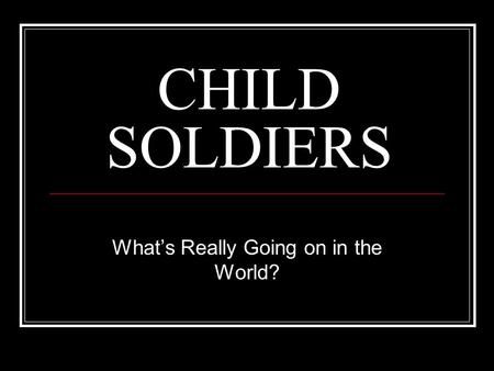 CHILD SOLDIERS What's Really Going on in the World?