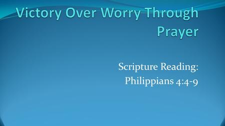 Scripture Reading: Philippians 4:4-9. PHILIPPIANS 4:6-7 6 Do not be anxious about anything, but in every situation, by prayer and petition, with thanksgiving,