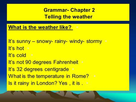 Grammar- Chapter 2 Telling the weather What is the weather like? It's sunny – snowy- rainy- windy- stormy It's hot It's cold It's not 90 degrees Fahrenheit.