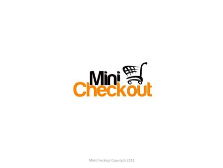 Mini Checkout Copyright 2011. Agenda 1.About us 2.Current Waiting Line Model 3.Disadvantages 4.Proposed Service Model and Benefits 5.Existing vs Proposed.