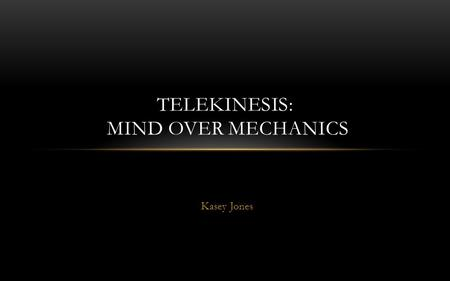 Kasey Jones TELEKINESIS: MIND OVER MECHANICS. THE DISCOVERY Thanks to researchers from the Minnesota College of Science and Engineering, the theme of.