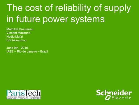 The cost of reliability of supply in future power systems Mathilde Drouineau Vincent Mazauric Nadia Maïzi Edi Assoumou June 9th, 2010 IAEE – Rio de Janeiro.