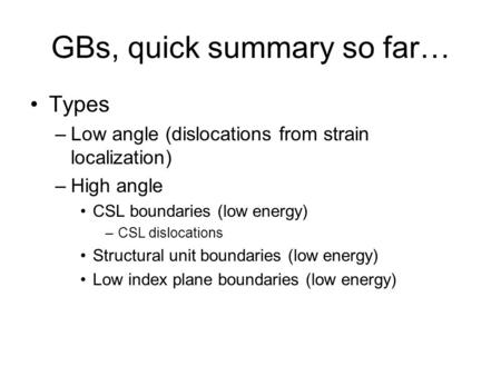 GBs, quick summary so far… Types –Low angle (dislocations from strain localization) –High angle CSL boundaries (low energy) –CSL dislocations Structural.