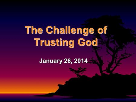 The Challenge of Trusting God January 26, 2014. 1 Kings 11:29-39 About that time Jeroboam was going out of Jerusalem, and Ahijah the prophet of Shiloh.