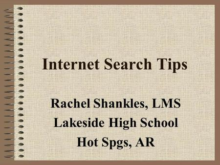 Internet Search Tips Rachel Shankles, LMS Lakeside High School Hot Spgs, AR.