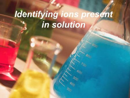 Identifying ions present in solution. A colourless solution is analysed to determine the cation and anion present. To separate samples of this solution.