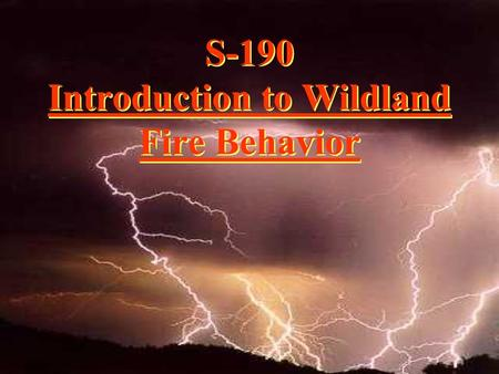 S-190 Introduction to Wildland Fire Behavior. Why we feel fire behavior training is critical.