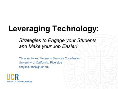 Leveraging Technology: Strategies to Engage your Students and Make your Job Easier! Chryssa Jones, Veterans Services Coordinator University of California,