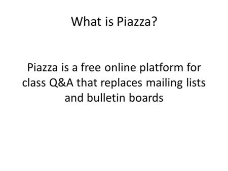 What is Piazza? Piazza is a free online platform for class Q&A that replaces mailing lists and bulletin boards.