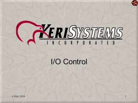 4 May 20041 I/O Control. 4 May 20042 What is I/O Control? A Doors feature that allows you to program input events to drive output responses – for example: