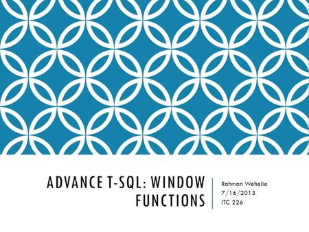 ADVANCE T-SQL: WINDOW FUNCTIONS Rahman Wehelie 7/16/2013 ITC 226.