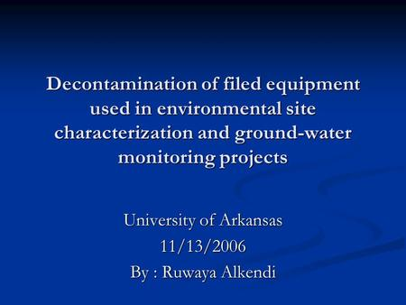 Decontamination of filed equipment used in environmental site characterization and ground-water monitoring projects University of Arkansas 11/13/2006 By.