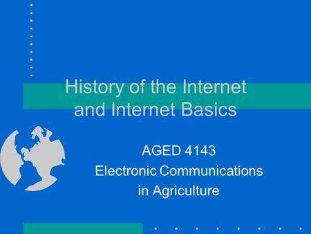 History of the Internet and Internet Basics AGED 4143 Electronic Communications in Agriculture.