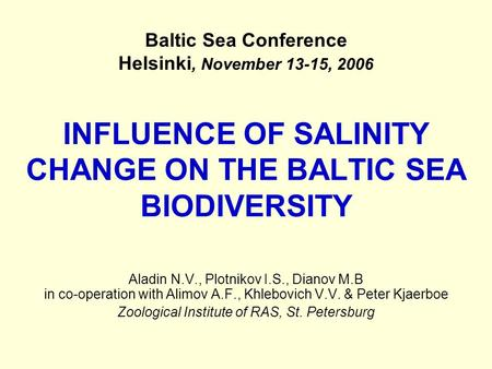 INFLUENCE OF SALINITY CHANGE ON THE BALTIC SEA BIODIVERSITY Aladin N.V., Plotnikov I.S., Dianov M.B in co-operation with Alimov A.F., Khlebovich V.V. &