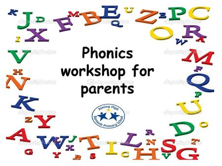 Phonics workshop for parents. Why? Gives children the building blocks for learning to read and write.