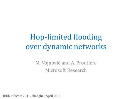 Hop-limited flooding over dynamic networks M. Vojnović and A. Proutiere Microsoft Research IEEE Infocom 2011, Shanghai, April 2011.