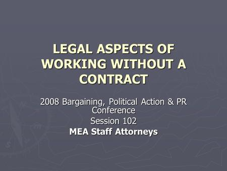 LEGAL ASPECTS OF WORKING WITHOUT A CONTRACT 2008 Bargaining, Political Action & PR Conference Session 102 MEA Staff Attorneys.