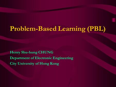 Problem-Based Learning (PBL) Henry Shu-hung CHUNG Department of Electronic Engineering City University of Hong Kong.