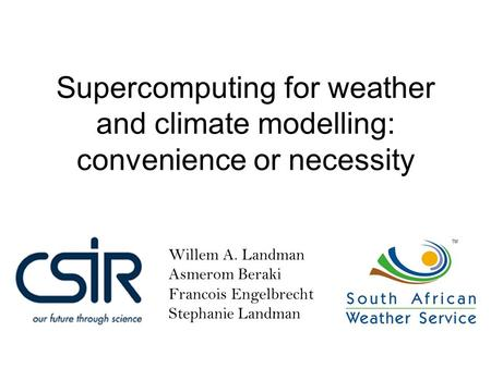 Willem A. Landman Asmerom Beraki Francois Engelbrecht Stephanie Landman Supercomputing for weather and climate modelling: convenience or necessity.