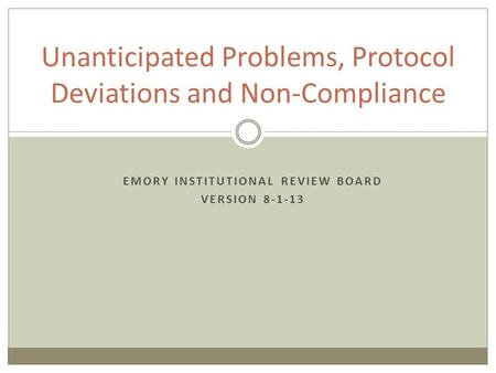EMORY INSTITUTIONAL REVIEW BOARD VERSION 8-1-13 Unanticipated Problems, Protocol Deviations and Non-Compliance.