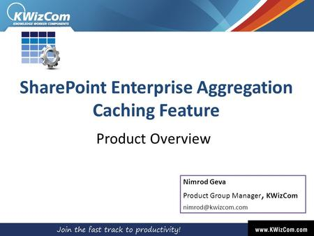 SharePoint Enterprise Aggregation Caching Feature Product Overview Nimrod Geva Product Group Manager, KWizCom