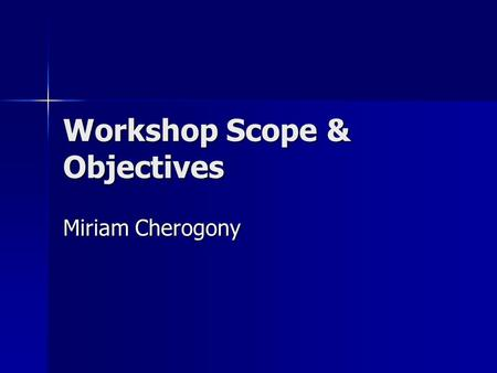 Workshop Scope & Objectives Miriam Cherogony. General Purpose Enhance KM awareness and capabilities of project managers, M&E officers, Information officer.