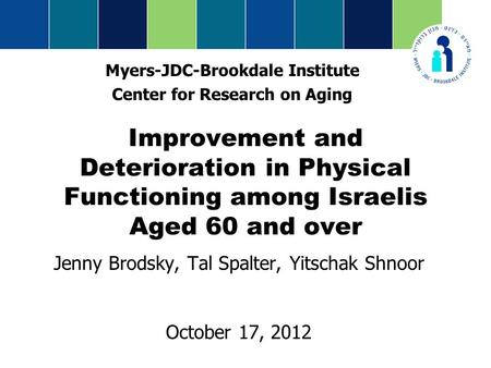Improvement and Deterioration in Physical Functioning among Israelis Aged 60 and over Jenny Brodsky, Tal Spalter, Yitschak Shnoor October 17, 2012 Myers-JDC-Brookdale.