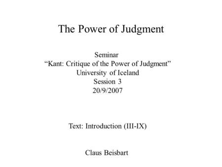 "Seminar ""Kant: Critique of the Power of Judgment"" University of Iceland Session 3 20/9/2007 Text: Introduction (III-IX) Claus Beisbart The Power of Judgment."