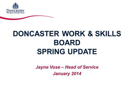 DONCASTER WORK & SKILLS BOARD SPRING UPDATE Jayne Vose – Head of Service January 2014.