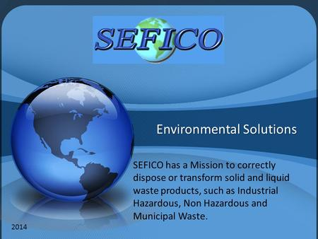 Environmental Solutions SEFICO has a Mission to correctly dispose or transform solid and liquid waste products, such as Industrial Hazardous, Non Hazardous.