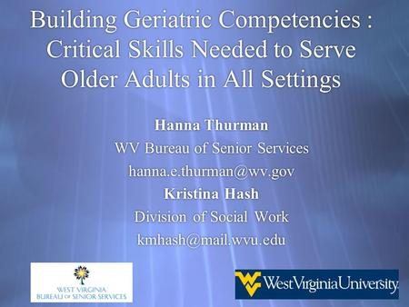 Building Geriatric Competencies : Critical Skills Needed to Serve Older Adults in All Settings Hanna Thurman WV Bureau of Senior Services