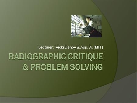 Lecturer: Vicki Denby B.App.Sc (MIT). WE WILL LOOK AT…  Radiograph & film critiquing  Problem solving for radiographic images  Problem solving for.