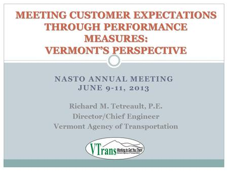 NASTO ANNUAL MEETING JUNE 9-11, 2013 MEETING CUSTOMER EXPECTATIONS THROUGH PERFORMANCE MEASURES: VERMONT'S PERSPECTIVE Richard M. Tetreault, P.E. Director/Chief.