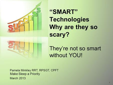 "Pamela Minkley RRT, RPSGT, CPFT March 2013 ""SMART"" Technologies Why are they so scary? They're not so smart without YOU! Make <strong>Sleep</strong> a Priority 1."