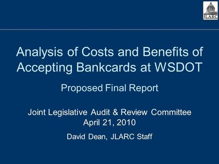 Analysis of Costs and Benefits of Accepting Bankcards at WSDOT Proposed Final Report Joint Legislative Audit & Review Committee April 21, 2010 David Dean,