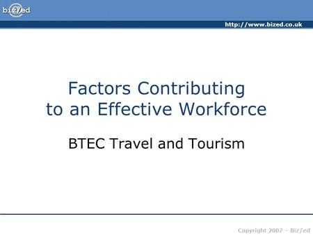 Copyright 2007 – Biz/ed Factors Contributing to an Effective Workforce BTEC Travel and Tourism.