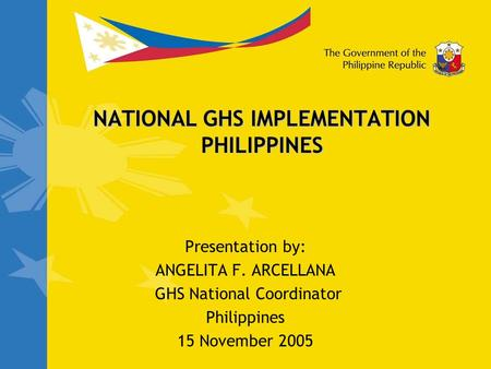 NATIONAL GHS IMPLEMENTATION PHILIPPINES Presentation by: ANGELITA F. ARCELLANA GHS National Coordinator Philippines 15 November 2005.