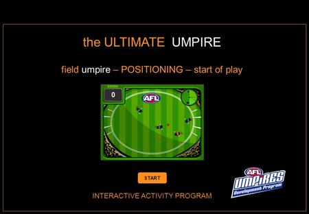 INTERACTIVE ACTIVITY PROGRAM the ULTIMATE UMPIRE field umpire – POSITIONING – start of play START.