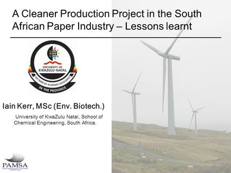 A Cleaner Production Project in the South African Paper Industry – Lessons learnt Iain Kerr, MSc (Env. Biotech.) University of KwaZulu Natal, School of.