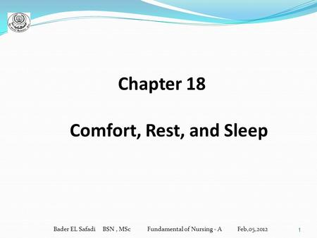 1 Chapter 18 Comfort, Rest, and Sleep Bader EL Safadi BSN, MSc Fundamental of Nursing - A Feb,05,2012.