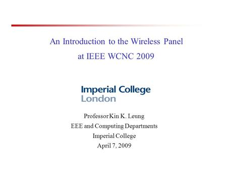 An Introduction to the Wireless Panel at IEEE WCNC 2009 Professor Kin K. Leung EEE and Computing Departments Imperial College April 7, 2009.