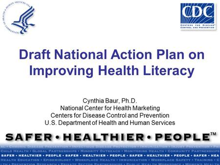 Draft National Action Plan on Improving Health Literacy Cynthia Baur, Ph.D. National Center for Health Marketing Centers for Disease Control and Prevention.