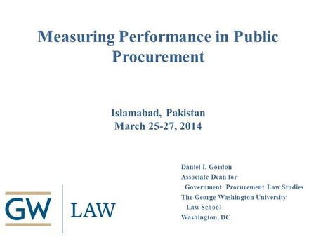 Measuring Performance in Public Procurement Islamabad, Pakistan March 25-27, 2014 Daniel I. Gordon Associate Dean for Government Procurement Law Studies.