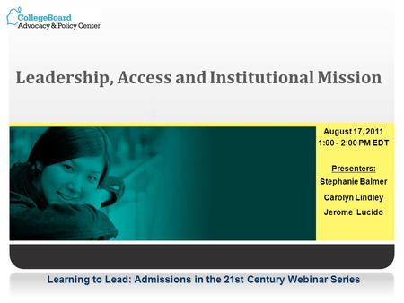 Learning to Lead: Admissions in the 21st Century Webinar Series Leadership, Access and Institutional Mission August 17, 2011 1:00 - 2:00 PM EDT Presenters: