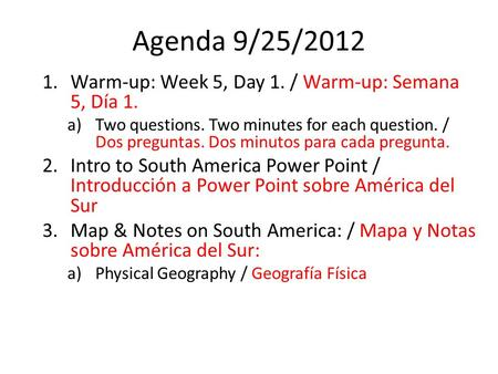 Agenda 9/25/2012 1.Warm-up: Week 5, Day 1. / Warm-up: Semana 5, Día 1. a)Two questions. Two minutes for each question. / Dos preguntas. Dos minutos para.