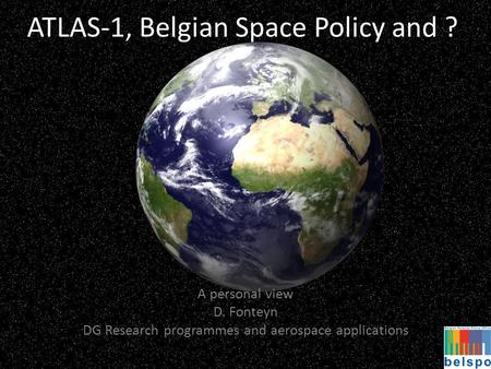 ATLAS-1, Belgian Space Policy and ? A personal view D. Fonteyn DG Research programmes and aerospace applications.