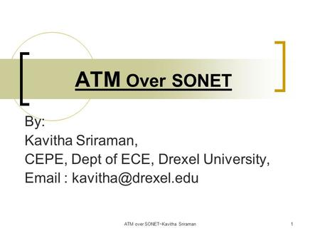 ATM over SONET~Kavitha Sriraman1 ATM Over SONET By: Kavitha Sriraman, CEPE, Dept of ECE, Drexel University,